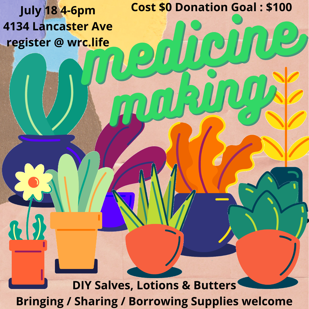 Medicine Making; July 18 4-6pm; 4134 Lancaster Ave; register @ wrc.life; cost 40 donation goal $100 DIY Salves, Lotions & Butters; bringing / sharing/ borrowing supplies welcome