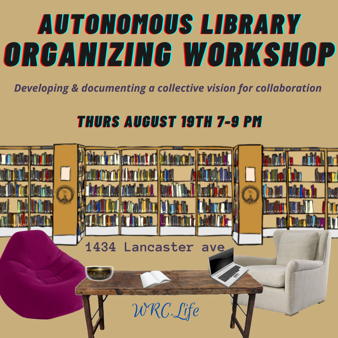 Autonomous Library Organizing Workshop - Developing & documenting a collective vision for collaboration Thursday August 19th 7-9pm 4134 Lancaster Avewrc.life